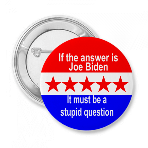 If the Answer Is Joe Biden It Must Be A Stupid Question Button